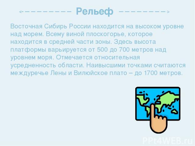 Восточная Сибирь России находится на высоком уровне над морем. Всему виной плоскогорье, которое находится в средней части зоны. Здесь высота платформы варьируется от 500 до 700 метров над уровнем моря. Отмечается относительная усредненность области.…