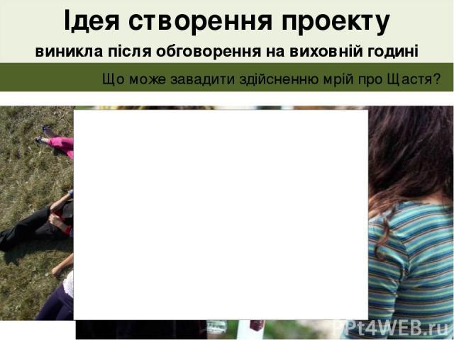 """""""Що таке Щастя?"""" Як ми його бачимо в своєму майбутньому? Ідея створення проекту виникла після обговорення на виховній годині питань Що може завадити здійсненню мрій про Щастя?"""