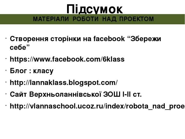 "Підсумок МАТЕРІАЛИ РОБОТИ НАД ПРОЕКТОМ Створення сторінки на facebook ""Збережи себе"" https://www.facebook.com/6klass Блог : класу http://lannaklass.blogspot.com/ Сайт Верхньоланнівської ЗОШ І-ІІ ст. http://vlannaschool.ucoz.ru/index/robota_nad_proek…"