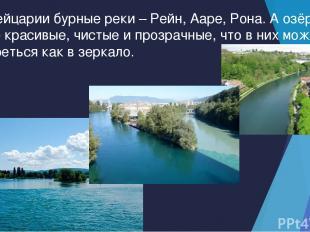 В Швейцарии бурные реки – Рейн, Ааре, Рона. А озёра такие красивые, чистые и про