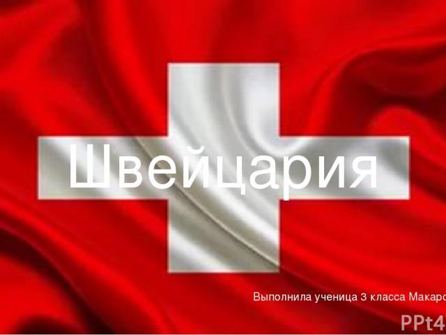 Выполнила ученица 3 класса Макарова Евгения Швейцария Выполнила ученица 3 класса Макарова Евгения.