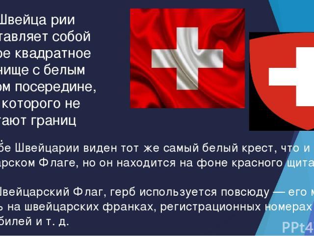 Флаг Швейца рии представляет собой красное квадратное полотнище с белым крестом посередине, концы которого не достигают границ флага. На Гербе Швейцарии виден тот же самый белый крест, что и на Швейцарском Флаге, но он находится на фоне красного щит…