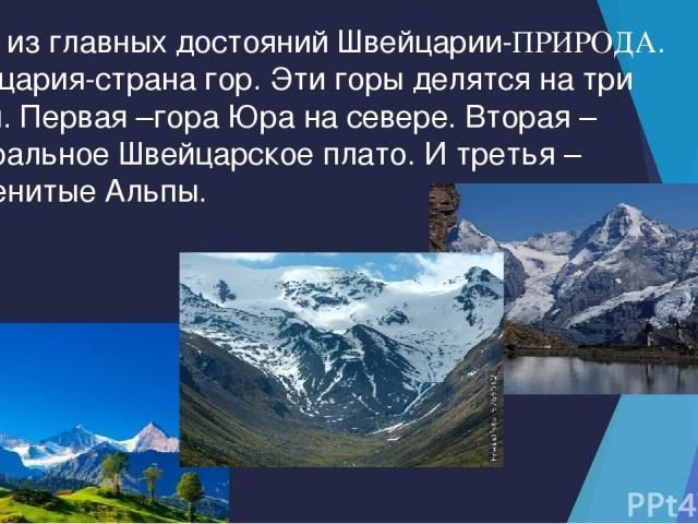 Одно из главных достояний Швейцарии-ПРИРОДА. Швейцария-страна гор. Эти горы делятся на три части. Первая –гора Юра на севере. Вторая – центральное Швейцарское плато. И третья – знаменитые Альпы.