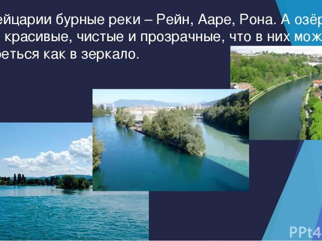 В Швейцарии бурные реки – Рейн, Ааре, Рона. А озёра такие красивые, чистые и прозрачные, что в них можно смотреться как в зеркало.
