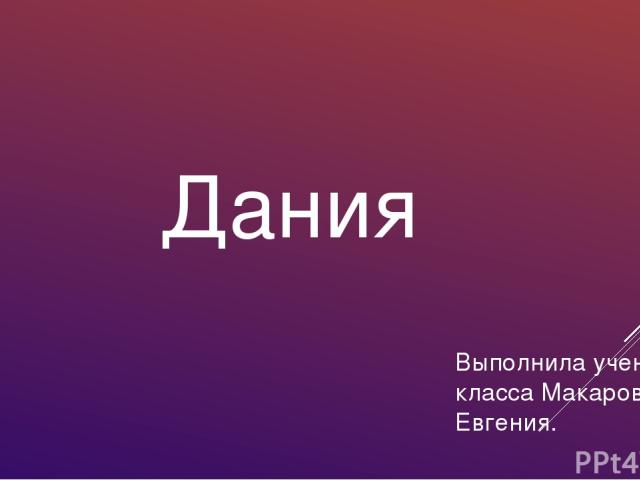 Дания Выполнила ученица 3 класса Макарова Евгения.