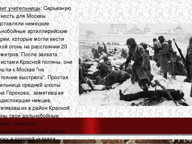 Подвиг учительницы: Серьезную опасность для Москвы представляли немецкие дальнобойные артиллерийские батареи, которые могли вести прямой огонь на расстоянии 20 километров. После захвата фашистами Красной поляны, они подошлик Москве