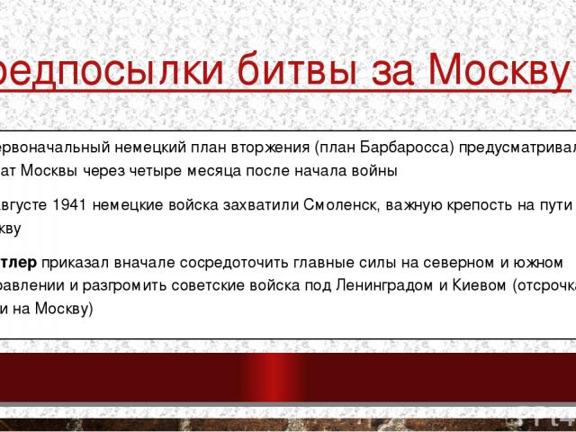 Предпосылки битвы за Москву − Первоначальный немецкий план вторжения (план Барбаросса) предусматривал захват Москвы через четыре месяца после начала войны −В августе 1941 немецкие войска захватили Смоленск, важную крепость на пути в Москву −Гитлер …