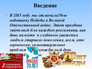 Введение В 2015 году мы отмечали70-ю годовщину Победы в Великой Отечественной во