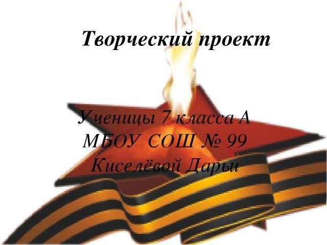 Творческий проект Ученицы 7 класса А МБОУ СОШ № 99 Киселёвой Дарьи