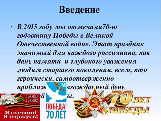 Введение В 2015 году мы отмечали70-ю годовщину Победы в Великой Отечественной войне. Этот праздник значимый для каждого россиянина, как дань памяти и глубокого уважения людям старшего поколения, всем, кто героически, самоотверженно приближал долгож…
