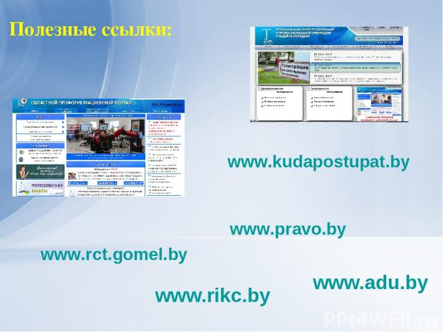 Полезные ссылки: www.adu.by www.rikc.by www.kudapostupat.by www.rct.gomel.by www.pravo.by