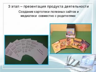 3 этап – презентация продукта деятельности Создание картотеки полезных сайтов и