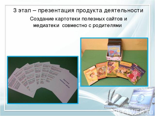 3 этап – презентация продукта деятельности Создание картотеки полезных сайтов и медиатеки совместно с родителями