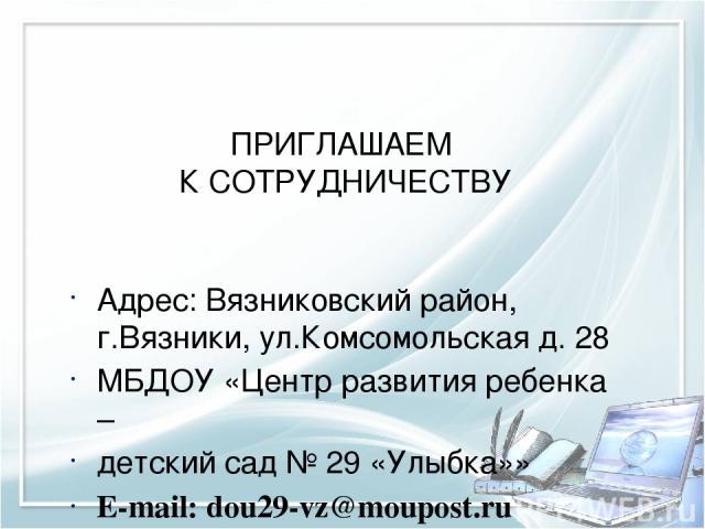 ПРИГЛАШАЕМ К СОТРУДНИЧЕСТВУ Адрес: Вязниковский район, г.Вязники, ул.Комсомольская д. 28 МБДОУ «Центр развития ребенка – детский сад № 29 «Улыбка»» E-mail: dou29-vz@moupost.ru Контактный телефон 8 49 233 2 51 35