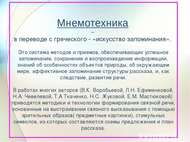 Мнемотехника – в переводе с греческого - «искусство запоминания». Это система методов и приемов, обеспечивающих успешное запоминание, сохранение и воспроизведение информации, знаний об особенностях объектов природы, об окружающем мире, эффективное з…
