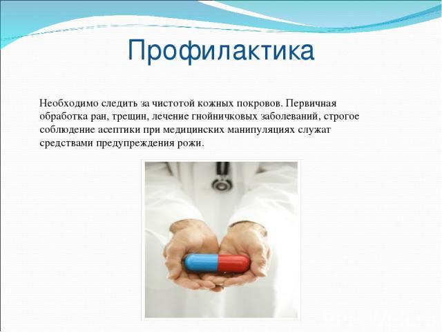 Профилактика Необходимо следить за чистотой кожных покровов. Первичная обработка ран, трещин, лечение гнойничковых заболеваний, строгое соблюдение асептики при медицинских манипуляциях служат средствами предупреждения рожи.