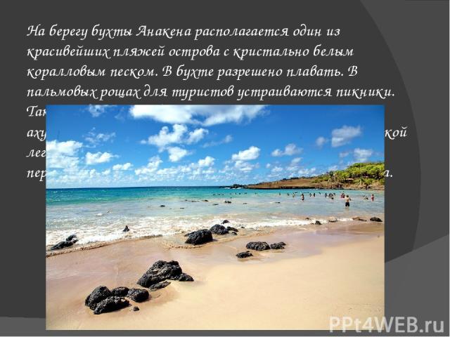 На берегубухтыАнакенарасполагается один из красивейших пляжей острова с кристально белым коралловым песком. В бухте разрешено плавать. В пальмовых рощах для туристов устраиваются пикники. Также недалеко от бухты Анакена располагаются ахуАтуре-Ху…
