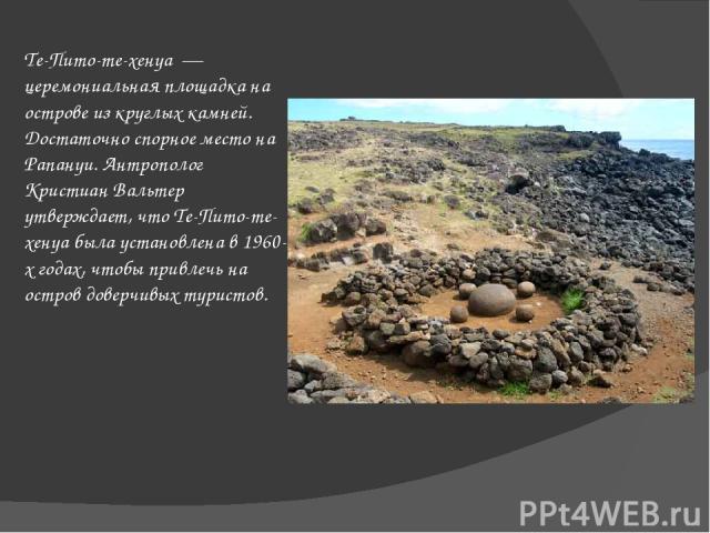 Те-Пито-те-хенуа— церемониальная площадка на острове из круглых камней. Достаточно спорное место на Рапануи. Антрополог Кристиан Вальтер утверждает, что Те-Пито-те-хенуа была установлена в 1960-х годах, чтобы привлечь на остров доверчивых туристов.