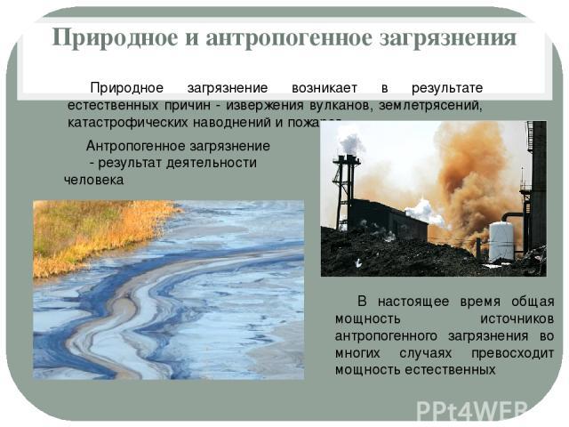 Природное и антропогенное загрязнения Природное загрязнение возникает в результате естественных причин - извержения вулканов, землетрясений, катастрофических наводнений и пожаров. Антропогенное загрязнение - результат деятельности человека В настоящ…