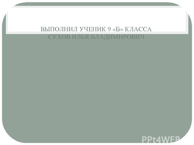 ВЫПОЛНИЛ УЧЕНИК 9 «Б» КЛАССА СУХОВ ИЛЬЯ ВЛАДИМИРОВИЧ