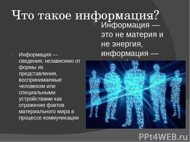 Что такое информация? Информация— сведения, независимо от формы их представления, воспринимаемые человеком или специальными устройствами как отражение фактов материального мира в процессе коммуникации Информация— это не материя и не энергия, инфор…
