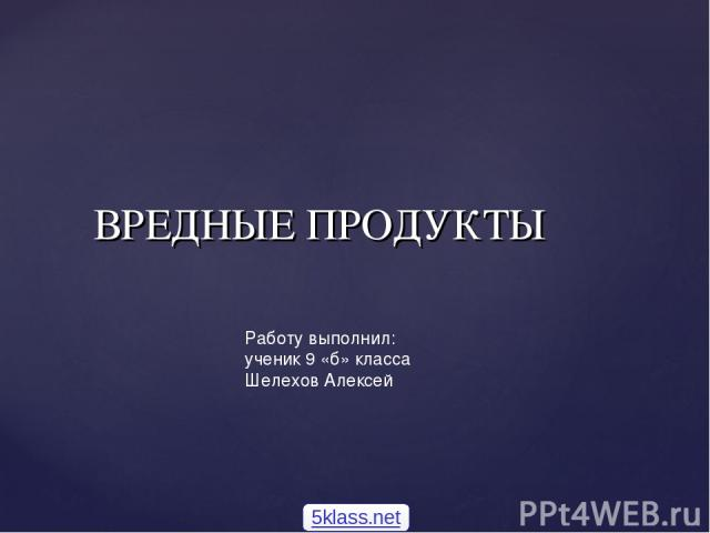 Работу выполнил: ученик 9 «б» класса Шелехов Алексей ВРЕДНЫЕ ПРОДУКТЫ 5klass.net