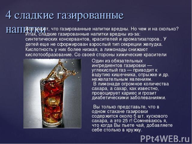4 сладкие газированные напитки Все знают, что газированные напитки вредны. Но чем и на сколько? Итак, сладкие газированные напитки вредны из-за: синтетических консервантов, красителей и ароматизаторов.. У детей еще не сформирован взрослый тип секрец…