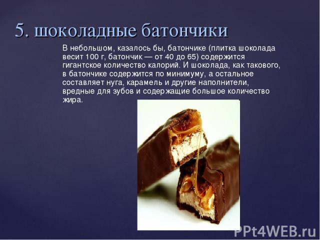 5. шоколадные батончики В небольшом, казалось бы, батончике (плитка шоколада весит 100 г, батончик— от 40 до 65) содержится гигантское количество калорий. И шоколада, как такового, в батончике содержится по минимуму, а остальное составляет нуга, ка…