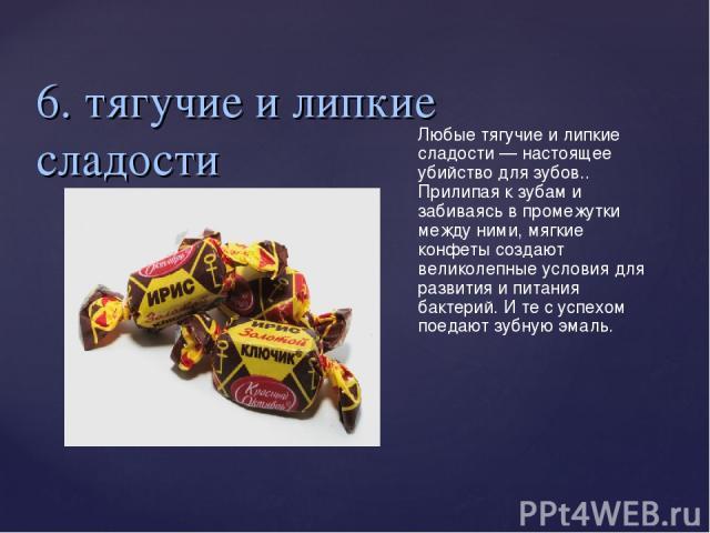 6. тягучие и липкие сладости Любые тягучие и липкие сладости— настоящее убийство для зубов.. Прилипая к зубам и забиваясь в промежутки между ними, мягкие конфеты создают великолепные условия для развития и питания бактерий. И те с успехом поедают з…