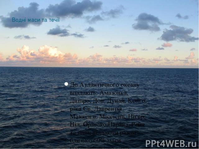 Водні маси та течії До Атлантичного океану впадають: Амазонка, Дніпро, Дон, Дунай, Конґо, ріка Св. Лаврентія, Маккензі, Міссісіпі, Ніґер, Ніл, Оріноко,Парана, Рейн та інші, віддаючи разом близько 60% маси материкових вод, що стікають до світового океану.