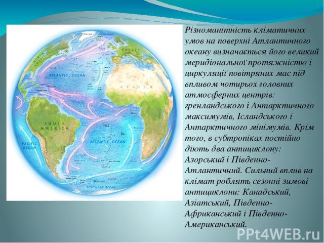 клімат Різноманітність кліматичних умов на поверхні Атлантичного океану визначається його великий меридіональної протяжністю і циркуляції повітряних мас під впливом чотирьох головних атмосферних центрів: гренландського і Антарктичного максимумів, Іс…