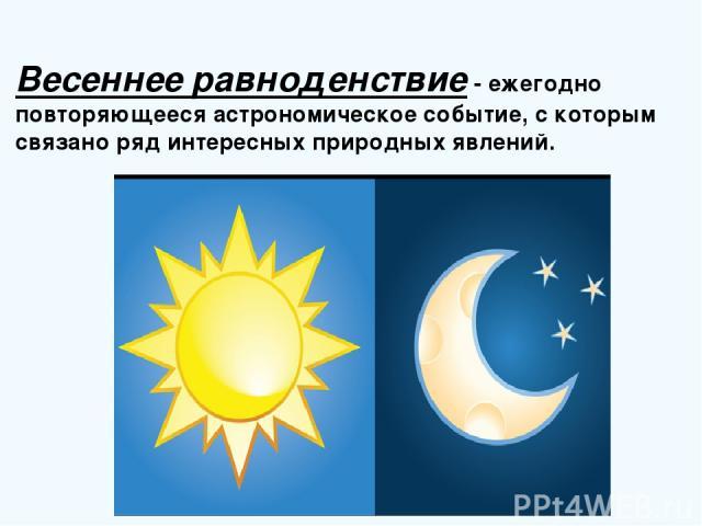 Весеннее равноденствие- ежегодно повторяющееся астрономическое событие, с которым связано ряд интересных природных явлений.
