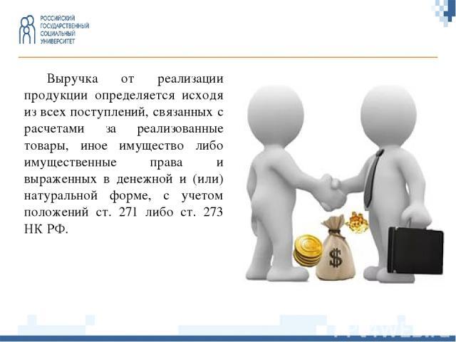 Выручка от реализации продукции определяется исходя из всех поступлений, связанных с расчетами за реализованные товары, иное имущество либо имущественные права и выраженных в денежной и (или) натуральной форме, с учетом положений ст. 271 либо ст. 27…