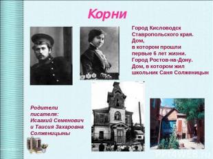 Корни Родители писателя: Исаакий Семенович и Таисия Захаровна Солженицыны Город