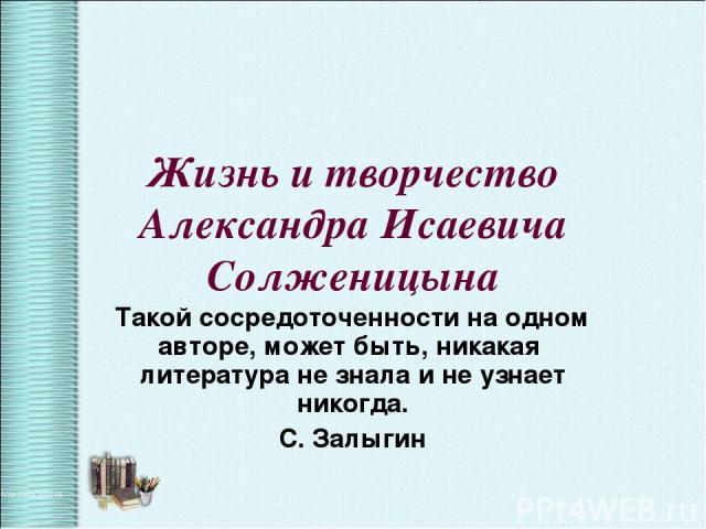 Жизнь и творчество Александра Исаевича Солженицына Такой сосредоточенности на одном авторе, может быть, никакая литература не знала и не узнает никогда. С. Залыгин