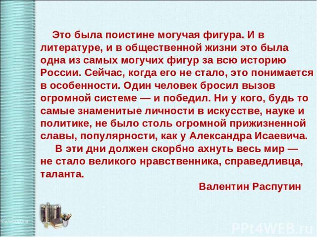 Это была поистине могучая фигура. И в литературе, и в общественной жизни это была одна из самых могучих фигур за всю историю России. Сейчас, когда его не стало, это понимается в особенности. Один человек бросил вызов огромной системе— и победил. Ни…