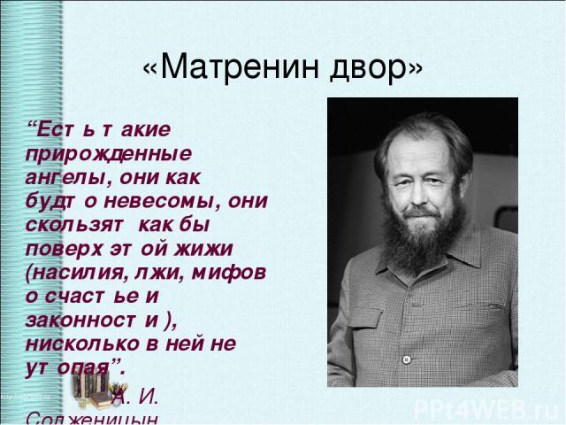 """«Матренин двор» """"Есть такие прирожденные ангелы, они как будто невесомы, они скользят как бы поверх этой жижи (насилия, лжи, мифов о счастье и законности ), нисколько в ней не утопая"""". А. И. Солженицын"""
