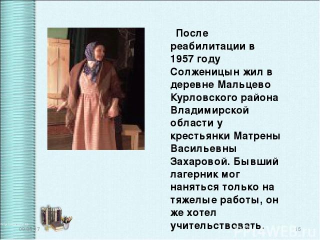 После реабилитации в 1957 году Солженицын жил в деревне Мальцево Курловского района Владимирской области у крестьянки Матрены Васильевны Захаровой. Бывший лагерник мог наняться только на тяжелые работы, он же хотел учительствовать. * *