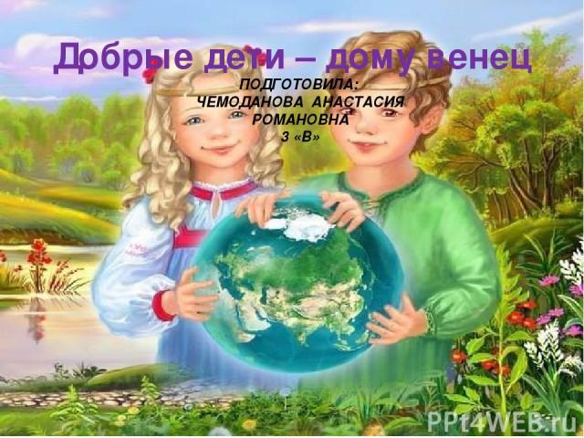 Добрые дети – дому венец ПОДГОТОВИЛА: ЧЕМОДАНОВА АНАСТАСИЯ РОМАНОВНА 3 «В»