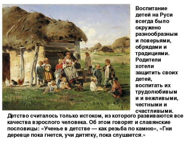 Детство считалось только истоком, из которого развиваются все качества взрослого человека. Об этом говорят и славянские пословицы: «Ученье в детстве — как резьба по камню», «Гни деревце пока гнется, учи дитятку, пока слушается.» Воспитание детей на …