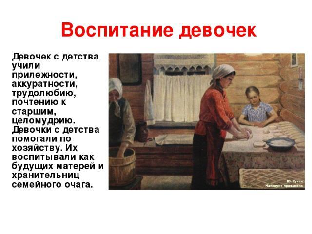 Воспитание девочек Девочек с детства учили прилежности, аккуратности, трудолюбию, почтению к старшим, целомудрию. Девочки с детства помогали по хозяйству. Их воспитывали как будущих матерей и хранительниц семейного очага.