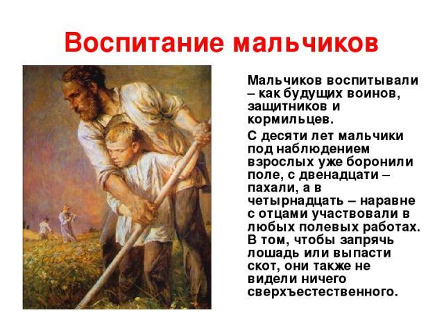 Воспитание мальчиков Мальчиков воспитывали – как будущих воинов, защитников и кормильцев. С десяти лет мальчики под наблюдением взрослых уже боронили поле, с двенадцати – пахали, а в четырнадцать – наравне с отцами участвовали в любых полевых работа…