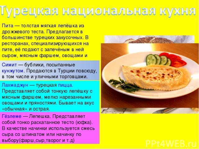 Пита— толстая мягкая лепёшка из дрожжевого теста. Предлагается в большинстве турецких закусочных. В ресторанах, специализирующихся на пите, её подают с запечёным в ней сыром, мясным фаршем, овощами и прочим. Симит— бублики, посыпанныекунжутом. Пр…