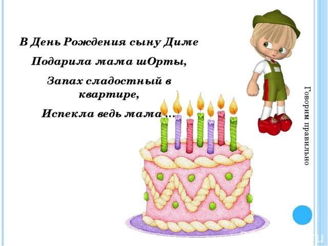 В День Рождения сыну Диме Подарила мама шОрты, Запах сладостный в квартире, Испекла ведь мама … Говорим правильно