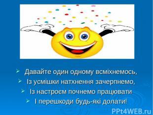 Давайте один одному всміхнемось, Із усмішки натхнення зачерпнемо, Із настроєм по