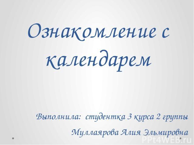 Ознакомление с календарем Выполнила: студентка 3 курса 2 группы Муллаярова Алия Эльмировна
