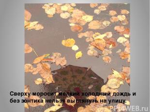 Сверху моросит мелкий холодный дождь и без зонтика нельзя выглянуть на улицу.