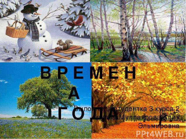 В Р Е М Е Н А Г О Д А Выполнила:студентка 3 курса 2 группы Муллаярова Алия Эльмировна
