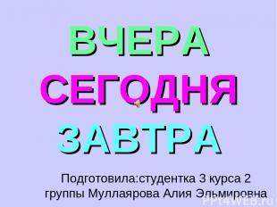ВЧЕРА СЕГОДНЯ ЗАВТРА Подготовила:студентка 3 курса 2 группы Муллаярова Алия Эльм