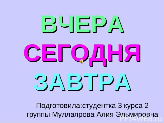 ВЧЕРА СЕГОДНЯ ЗАВТРА Подготовила:студентка 3 курса 2 группы Муллаярова Алия Эльмировна